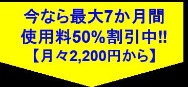 今なら最大7ヶ月間使用料50%割引中月々2200円から
